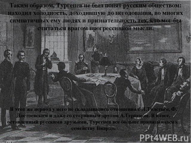 В этот же период у него не складывались отношения с Л.Толстым, Ф. Достоевским и даже со старинным другом А.Герценом. В итоге, оставленный русскими друзьями, Тургенев все больше привязывался к семейству Виардо. Таким образом, Тургенев не был понят ру…