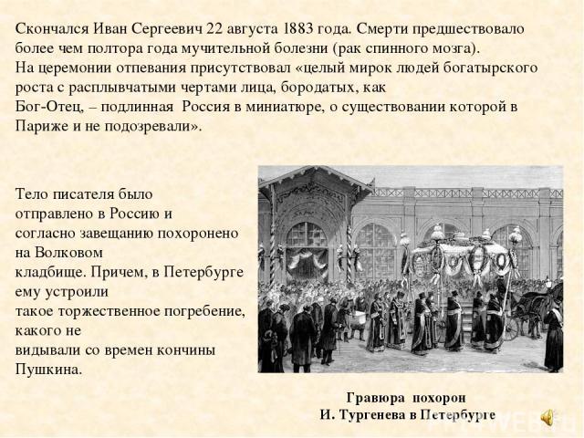 Гравюра похорон И. Тургенева в Петербурге Скончался Иван Сергеевич 22 августа 1883 года. Смерти предшествовало более чем полтора года мучительной болезни (рак спинного мозга). На церемонии отпевания присутствовал «целый мирок людей богатырского рост…