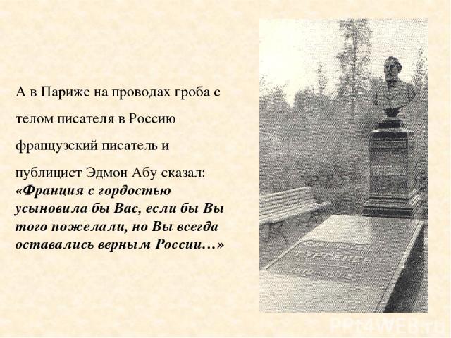 А в Париже на проводах гроба с телом писателя в Россию французский писатель и публицист Эдмон Абу сказал: «Франция с гордостью усыновила бы Вас, если бы Вы того пожелали, но Вы всегда оставались верным России…»