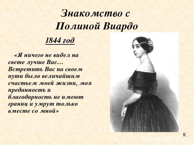Знакомство с Полиной Виардо «Я ничего не видел на свете лучше Вас… Встретить Вас на своем пути было величайшим счастьем моей жизни, моя преданность и благодарность не имеют границ и умрут только вместе со мной» 1844 год К