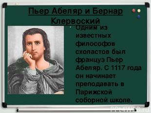 Пьер Абеляр и Бернар Клервоский Одним из известных философов схоластов был франц