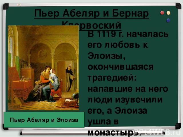 Пьер Абеляр и Бернар Клервоский В 1119 г. началась его любовь к Элоизы, окончившаяся трагедией: напавшие на него люди изувечили его, а Элоиза ушла в монастырь. Пьер Абеляр и Элоиза