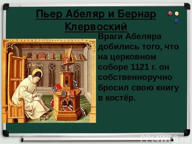 Пьер Абеляр и Бернар Клервоский Враги Абеляра добились того, что на церковном соборе 1121 г. он собственноручно бросил свою книгу в костёр.