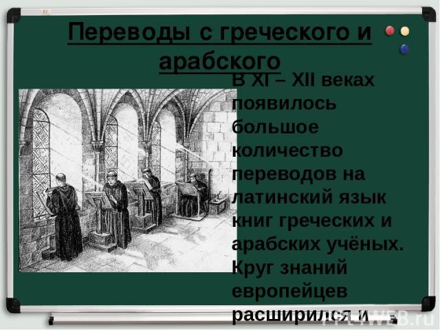 Переводы с греческого и арабского В XI – XII веках появилось большое количество переводов на латинский язык книг греческих и арабских учёных. Круг знаний европейцев расширился и обогатился.