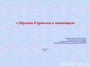 « Шумячи в прошлом и настоящем» Семенова Светлана Николаевна, младший научный со