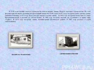 В 70-80 годы активно ведется строительство ведомственных здании. Ведется дорожно