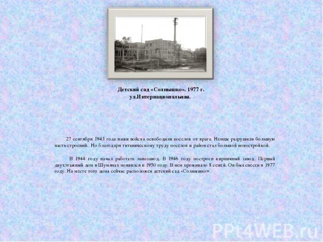 Детский сад «Солнышко». 1977 г. ул.Интернациональная. 27 сентября 1943 года наши войска освободили поселок от врага. Немцы разрушили большую часть строений. Но благодаря титаническому труду поселок и район стал большой новостройкой. В 1944 году нача…