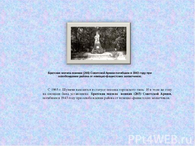 Братская могила воинам (265) Советской Армии погибшим в 1943 году при освобождении района от немецко-фашистских захватчиков. С 1965 г. Шумячи находятся в статусе поселка городского типа. И в этом же году на площади была установлена братская могила в…