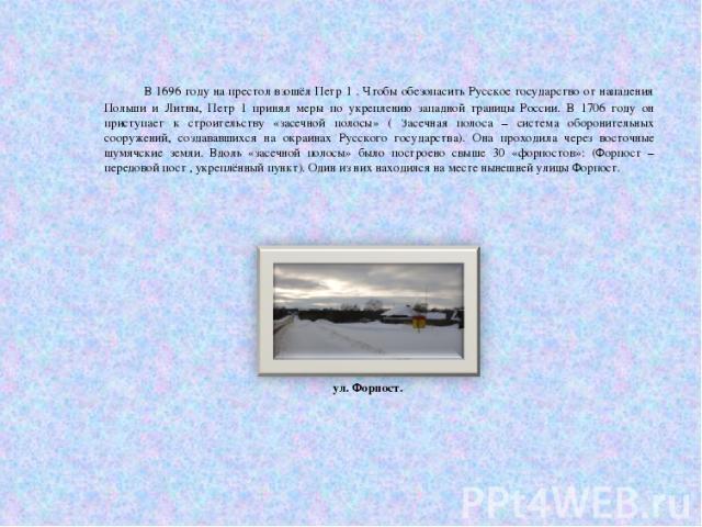 В 1696 году на престол взошёл Петр 1 . Чтобы обезопасить Русское государство от нападения Польши и Литвы, Петр 1 принял меры по укреплению западной границы России. В 1706 году он приступает к строительству «засечной полосы» ( Засечная полоса – систе…