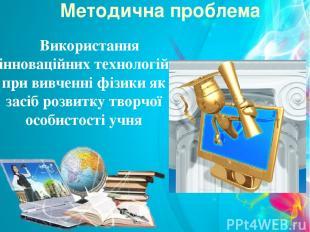 Методична проблема Використання інноваційних технологій при вивченні фізики як з