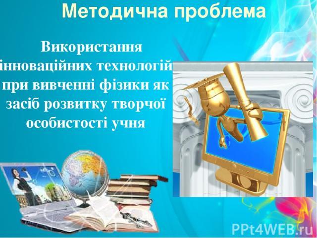 Методична проблема Використання інноваційних технологій при вивченні фізики як засіб розвитку творчої особистості учня