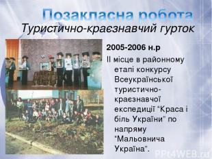 Туристично-краєзнавчий гурток 2005-2006 н.р ІІ місце в районному етапі конкурсу