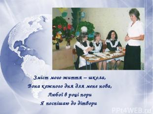 Зміст мого життя – школа, Вона кожного дня для мене нова, Любої в році пори Я по