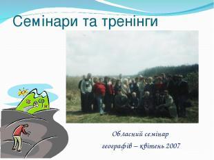 Обласний семінар географів – квітень 2007 Семінари та тренінги