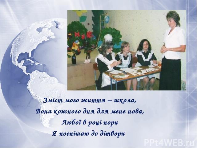 Зміст мого життя – школа, Вона кожного дня для мене нова, Любої в році пори Я поспішаю до дітвори