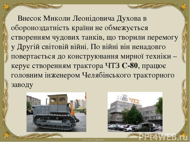 Внесок Миколи Леонідовича Духова в обороноздатність країни не обмежується створенням чудових танків, що творили перемогу у Другій світовій війні. По війні він ненадовго повертається до конструювання мирної техніки – керує створенням трактора ЧТЗ С-8…