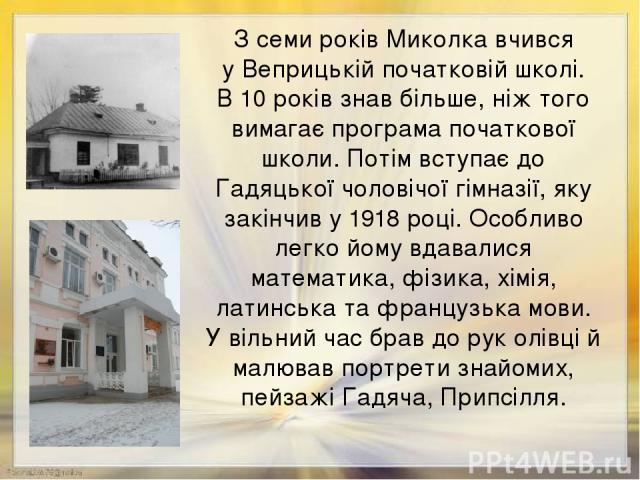 З семи років Миколка вчився у Веприцькій початковій школі. В 10 років знав більше, ніж того вимагає програма початкової школи. Потім вступає до Гадяцької чоловічої гімназії, яку закінчив у 1918 році. Особливо легко йому вдавалися математика, фізика,…