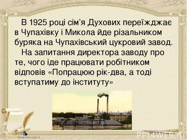 В 1925 році сім'я Духових переїжджає в Чупахівку і Микола йде різальником буряка на Чупахівський цукровий завод. На запитання директора заводу про те, чого іде працювати робітником відповів «Попрацюю рік-два, а тоді вступатиму до інституту»