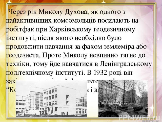 Через рік Миколу Духова, як одного з найактивніших комсомольців посилають на робітфак при Харківському геодезичному інституті, після якого необхідно було продовжити навчання за фахом землеміра або геодезиста. Проте Миколу невпинно тягне до техніки, …