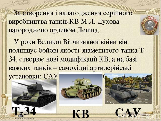 За створення і налагодження серійного виробництва танків КВ М.Л. Духова нагороджено орденом Леніна. У роки Великої Вітчизняної війни він поліпшує бойові якості знаменитого танка Т-34, створює нові модифікації КВ, а на базі важких танків – самохідні …