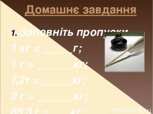 Домашнє завдання Заповніть пропуски 1 кг = _____г; 1 г = ______кг; 7,2т = _____к