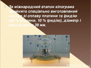 За міжнародний еталон кілограма прийнято спеціально виготовлений цилідр зі сплав
