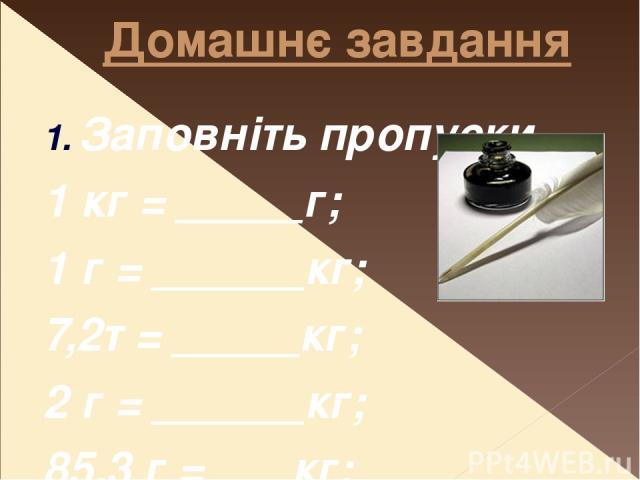 Домашнє завдання Заповніть пропуски 1 кг = _____г; 1 г = ______кг; 7,2т = _____кг; 2 г = ______кг; 85,3 г = ___кг; 170 г = ____кг. 2. Додаткове завдання за бажанням. Знайдіть інформацію про одиниці маси в різних країнах до введення системи СІ.