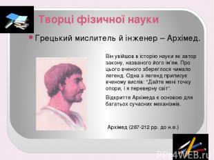 Творці фізичної науки Грецький мислитель й інженер – Архімед. Він увійшов в істо