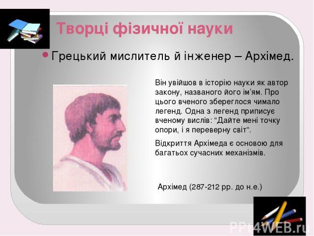 """Творці фізичної науки Грецький мислитель й інженер – Архімед. Він увійшов в історію науки як автор закону, названого його ім'ям. Про цього вченого збереглося чимало легенд. Одна з легенд приписує вченому вислів: """"Дайте мені точку опори, і я переверн…"""