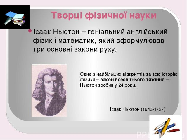 Творці фізичної науки Ісаак Ньютон – геніальний англійський фізик і математик, який сформулював три основні закони руху. Одне з найбільших відкриттів за всю історію фізики – закон всесвітнього тяжіння – Ньютон зробив у 24 роки. Ісаак Ньютон (1643-1727)