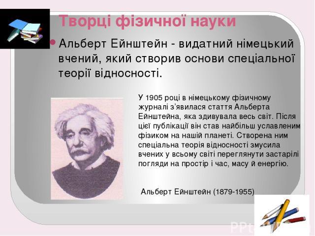 Творці фізичної науки Альберт Ейнштейн - видатний німецький вчений, який створив основи спеціальної теорії відносності. У 1905 році в німецькому фізичному журналі з'явилася стаття Альберта Ейнштейна, яка здивувала весь світ. Після цієї публікації ві…