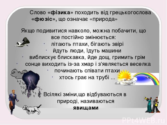 Слово «фізика» походить від грецькогослова «фюзіс», що означає «природа» Якщо подивитися навколо, можна побачити, що все постійно змінюється: літають птахи, бігають звірі йдуть люди, їдуть машини виблискує блискавка, йде дощ, гримить грім сонце вихо…