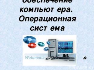 Программное обеспечение компьютера. Операционная система »