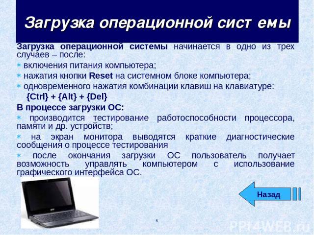 Загрузка операционной системы начинается в одно из трех случаев – после: включения питания компьютера; нажатия кнопки Reset на системном блоке компьютера; одновременного нажатия комбинации клавиш на клавиатуре: {Ctrl} + {Alt} + {Del} В процессе загр…