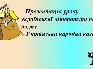 Тема: «Українські народні казки» Украї нські наро дні ка зки— популярний фолькл