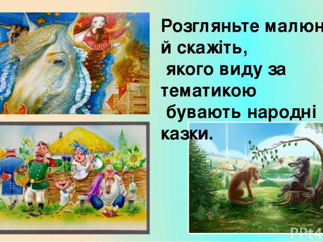 Зробімо висновок! Тематика народних казок: - про тварин, де головними героями є звірі, птахи, комахи, риби тощо; - фантастичні, в яких відбуваються неймовірні перетворення, мають місце чарівні предмети; - соціально-побутові – сюжети яких взяті з пов…