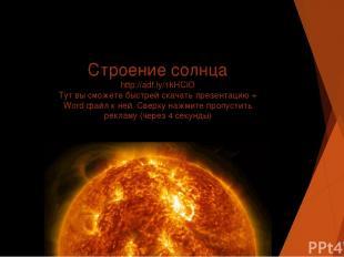 Строение солнца http://adf.ly/1kHCiO Тут вы сможете быстрей скачать презентацию