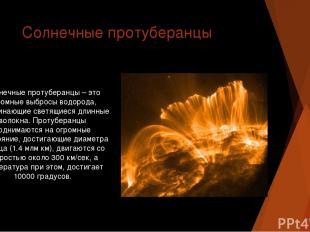 Солнечные протуберанцы Солнечные протуберанцы – это огромные выбросы водорода, н