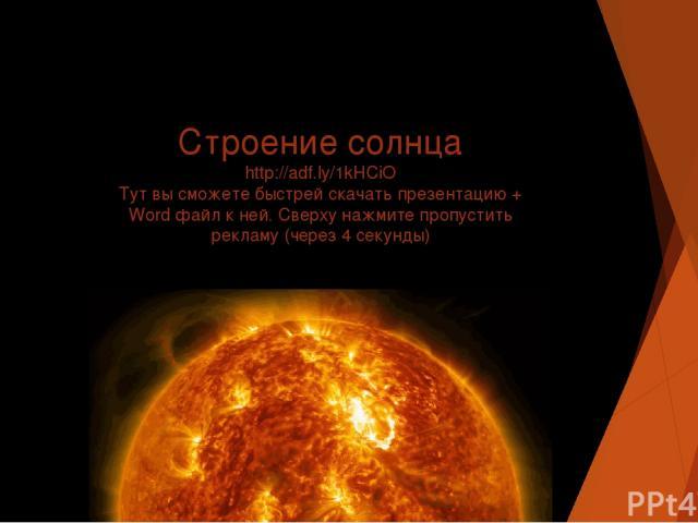 Строение солнца http://adf.ly/1kHCiO Тут вы сможете быстрей скачать презентацию + Word файл к ней. Сверху нажмите пропустить рекламу (через 4 секунды)