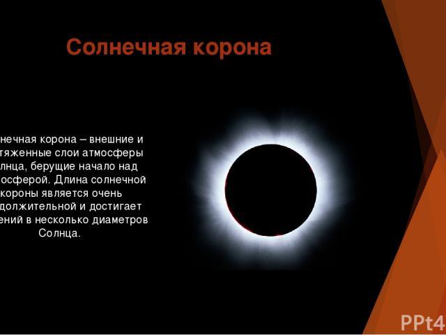 Солнечная корона Солнечная корона – внешние и протяженные слои атмосферы Солнца, берущие начало над хромосферой. Длина солнечной короны является очень продолжительной и достигает значений в несколько диаметров Солнца.