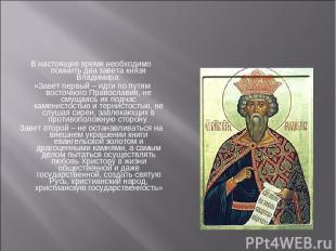 В настоящее время необходимо помнить два завета князя Владимира: «Завет первый –