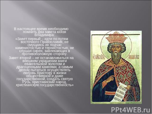 В настоящее время необходимо помнить два завета князя Владимира: «Завет первый – идти по путям восточного Православия, не смущаясь их подчас каменистостью и тернистостью, не слушая сирен, завлекающих в противоположную сторону. Завет второй – не оста…