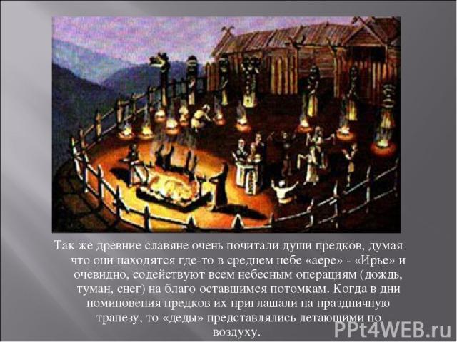 Так же древние славяне очень почитали души предков, думая что они находятся где-то в среднем небе «аере» - «Ирье» и очевидно, содействуют всем небесным операциям (дождь, туман, снег) на благо оставшимся потомкам. Когда в дни поминовения предков их п…