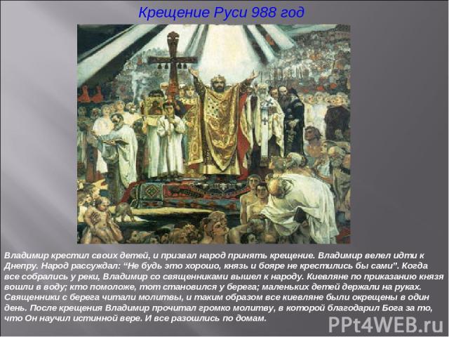 """Крещение Руси 988 год Владимир крестил своих детей, и призвал народ принять крещение. Владимир велел идти к Днепру. Народ рассуждал: """"Не будь это хорошо, князь и бояре не крестились бы сами"""". Когда все собрались у реки, Владимир со священниками выше…"""