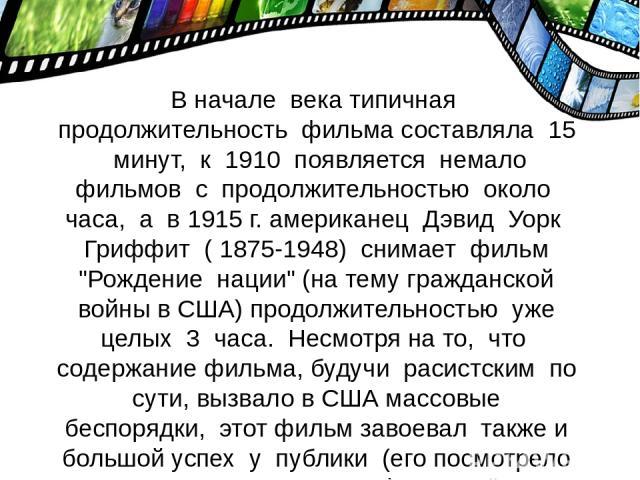 В начале века типичная продолжительность фильма составляла 15 минут, к 1910 появляется немало фильмов с продолжительностью около часа, а в 1915 г. американец Дэвид Уорк Гриффит ( 1875-1948) снимает фильм