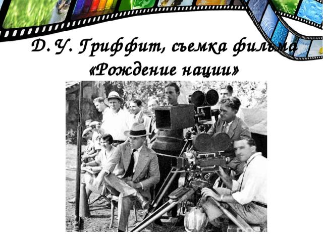 Д. У. Гриффит, съемка фильма «Рождение нации»