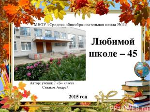 2015 год Любимой школе – 45 Автор: ученик 7 «Б» класса Сиваков Андрей МБОУ «Сред