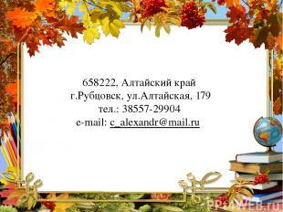 658222, Алтайский край г.Рубцовск, ул.Алтайская, 179 тел.: 38557-29904 e-mail: с