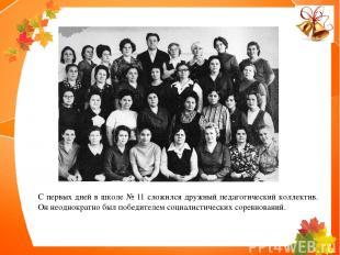 С первых дней в школе № 11 сложился дружный педагогический коллектив. Он неоднок