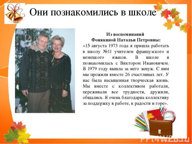 Они познакомились в школе Из воспоминаний Фонякиной Натальи Петровны: «15 августа 1973 года я пришла работать в школу №11 учителем французского и немецкого языков. В школе я познакомилась с Виктором Ивановичем. В 1979 году вышла за него замуж. С ним…